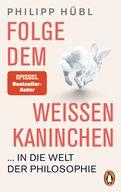 Philipp Hübl - Folge dem weißen Kaninchen ... in die Welt der Philosophie