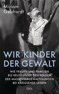 Miriam Gebhardt - Wir Kinder der Gewalt