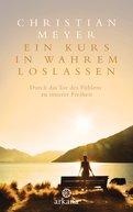 Christian Meyer - Ein Kurs in wahrem Loslassen