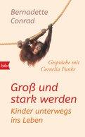Bernadette Conrad - Groß und stark werden: Kinder unterwegs ins Leben.