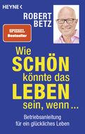 Robert Betz - Wie schön könnte das Leben sein, wenn ...
