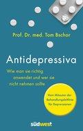 Prof. Dr. med. Tom Bschor - Antidepressiva. Wie man die Medikamente bei der Behandlung von Depressionen richtig anwendet und wer sie nicht nehmen sollte