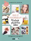 Charlotte Schüler - Do it yourself! #Einfach plastikfrei leben: Selbstgemacht statt gekauft