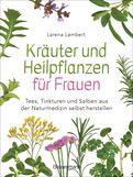 Larena Lambert - Kräuter und Heilpflanzen für Frauen: Tees, Tinkturen und Salben aus der Naturmedizin selbst herstellen