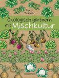 Hans Wagner - Ökologisch gärtnern mit Mischkultur. Für einen gesunden und nachhaltigen Garten. Anbau, Aussaat, Ernte ohne Insektengifte und Kunstdünger. Mit Tabellen, welche Pflanzen zueinander passen, sowie die besten Vor- und Nachkulturen