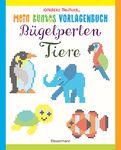 Norbert Pautner - Mein buntes Vorlagenbuch: Bügelperlen-Tiere. Über 150 Motive. Von Alpaka bis Zebra