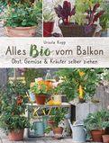 Ursula Kopp - Alles Bio vom Balkon. Obst, Gemüse und Kräuter selber ziehen.