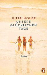 Julia  Holbe - Unsere glücklichen Tage