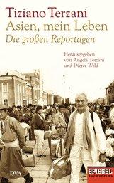 Tiziano  Terzani - Asien, mein Leben - Die großen Reportagen - Herausgegeben von Angela Terzani und Dieter Wild