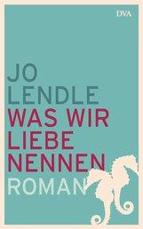 Jo  Lendle - Was wir Liebe nennen