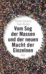 Gunter  Gebauer, Sven  Rücker - Vom Sog der Massen und der neuen Macht der Einzelnen