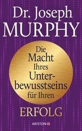 Joseph  Murphy - Die Macht Ihres Unterbewusstseins für Ihren Erfolg