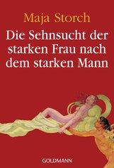 Maja  Storch - Die Sehnsucht der starken Frau nach dem starken Mann