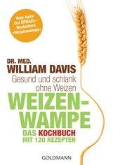 Dr. med. William  Davis - Weizenwampe - Das Kochbuch