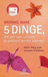 Bronnie  Ware - 5 Dinge, die wir von unserer Krankheit lernen können
