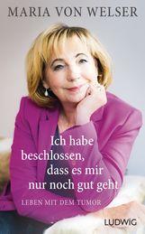 Maria von Welser - Ich habe beschlossen, dass es mir nur noch gut geht