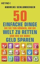 Andreas  Schlumberger - 50 einfache Dinge, die Sie tun können, um die Welt zu retten. Und wie Sie dabei Geld sparen