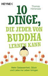 Thomas  Hohensee - 10 Dinge, die jeder von Buddha lernen kann