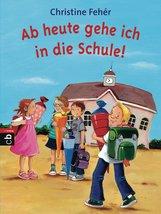 Christine  Fehér - Ab heute gehe ich in die Schule!