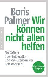 Boris  Palmer - Wir können nicht allen helfen - Ein Grüner über Integration und die Grenzen der Belastbarkeit