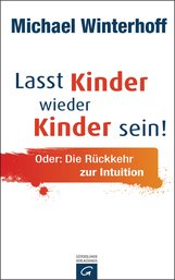 Michael  Winterhoff - Lasst Kinder wieder Kinder sein!