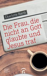 Charlotte  Rørth - Die Frau, die nicht an Gott glaubte und Jesus traf