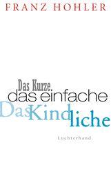 Franz  Hohler - Das Kurze. Das Einfache. Das Kindliche.