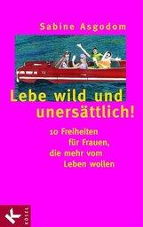 Sabine  Asgodom - Lebe wild und unersättlich!