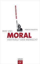 Franz M.  Wuketits - Wie viel Moral verträgt der Mensch?