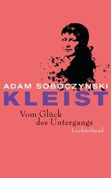 Adam  Soboczynski - Kleist. Vom Glück des Untergangs