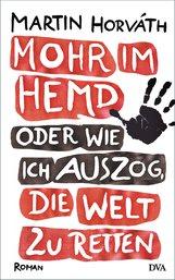 Martin  Horváth - Mohr im Hemd oder Wie ich auszog, die Welt zu retten