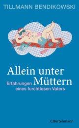 Tillmann  Bendikowski - Allein unter Müttern