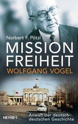 Norbert F.  Pötzl - Mission Freiheit – Wolfgang Vogel