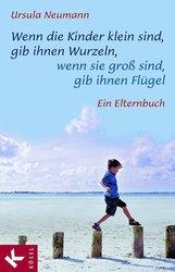 Ursula  Neumann - Wenn die Kinder klein sind, gib ihnen Wurzeln, wenn sie groß sind, gib ihnen Flügel