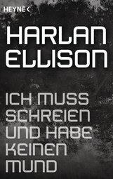 Harlan  Ellison - Ich muss schreien und habe keinen Mund