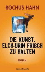 Rochus  Hahn - Die Kunst, Elch-Urin frisch zu halten