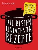 Élise  Delprat-Alvarès - Die besten einfachsten Rezepte. Kochen mit 3 bis 6 Zutaten