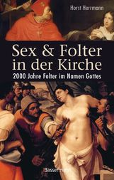 Horst  Herrmann - Sex und Folter in der Kirche. Wie die Stigmatisierung der Sexualität zu Missbrauch, Inquisition, Judenverfolgung, Hexen- und Ketzerverbrennung, Kreuzzügen, Frauenunterdrückung und zur Versklavung und Ausrottung von Urvölkern führte