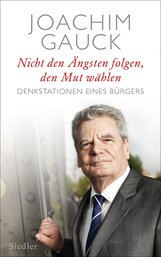 Joachim  Gauck - Nicht den Ängsten folgen, den Mut wählen
