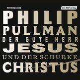 Philip  Pullman - Der gute Herr Jesus und der Schurke Christus