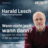 Harald  Lesch, Klaus  Kamphausen - Wenn nicht jetzt, wann dann?
