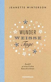 Jeanette  Winterson - Wunderweiße Tage. Zwölf winterliche Geschichten
