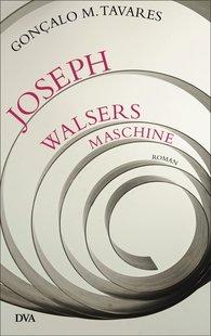 Gonçalo M.  Tavares - Joseph Walsers Maschine