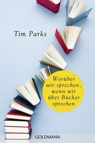 Tim  Parks - Worüber wir sprechen, wenn wir über Bücher sprechen