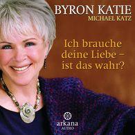 Byron  Katie, Michael Katz - Ich brauche deine Liebe - ist das wahr?