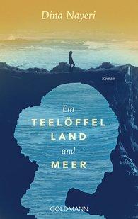 Dina  Nayeri - Ein Teelöffel Land und Meer