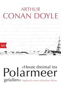 Arthur Conan  Doyle - Heute dreimal ins Polarmeer gefallen