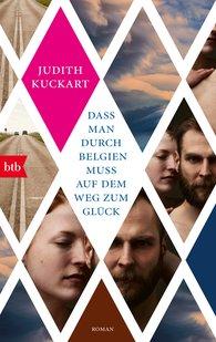 Judith  Kuckart - Dass man durch Belgien muss auf dem Weg zum Glück