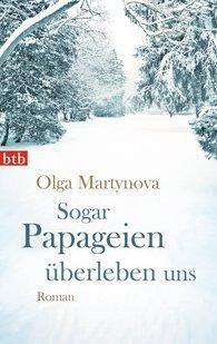 Olga  Martynova - Sogar Papageien überleben uns