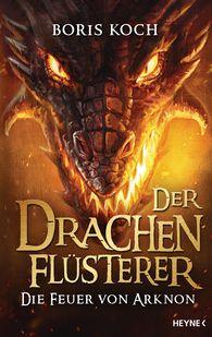 Boris  Koch - Der Drachenflüsterer - Die Feuer von Arknon
